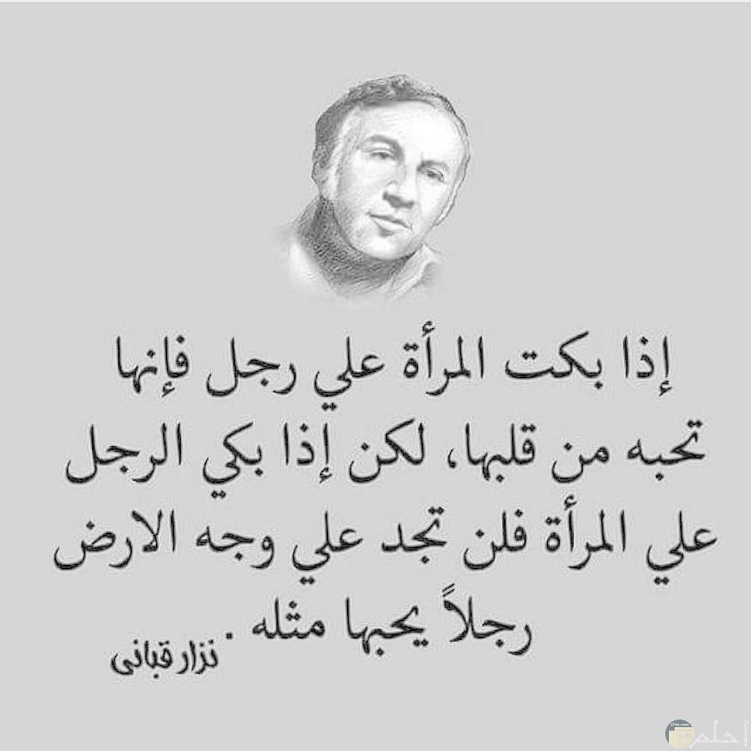 نزار قباني- إذا بكت المرأة على رجل فإنها تحبه من قلبها، لكن إذا بكى الرجل على امرأة فلن تجد على وجه الأرض رجلاً يحبها مثله.