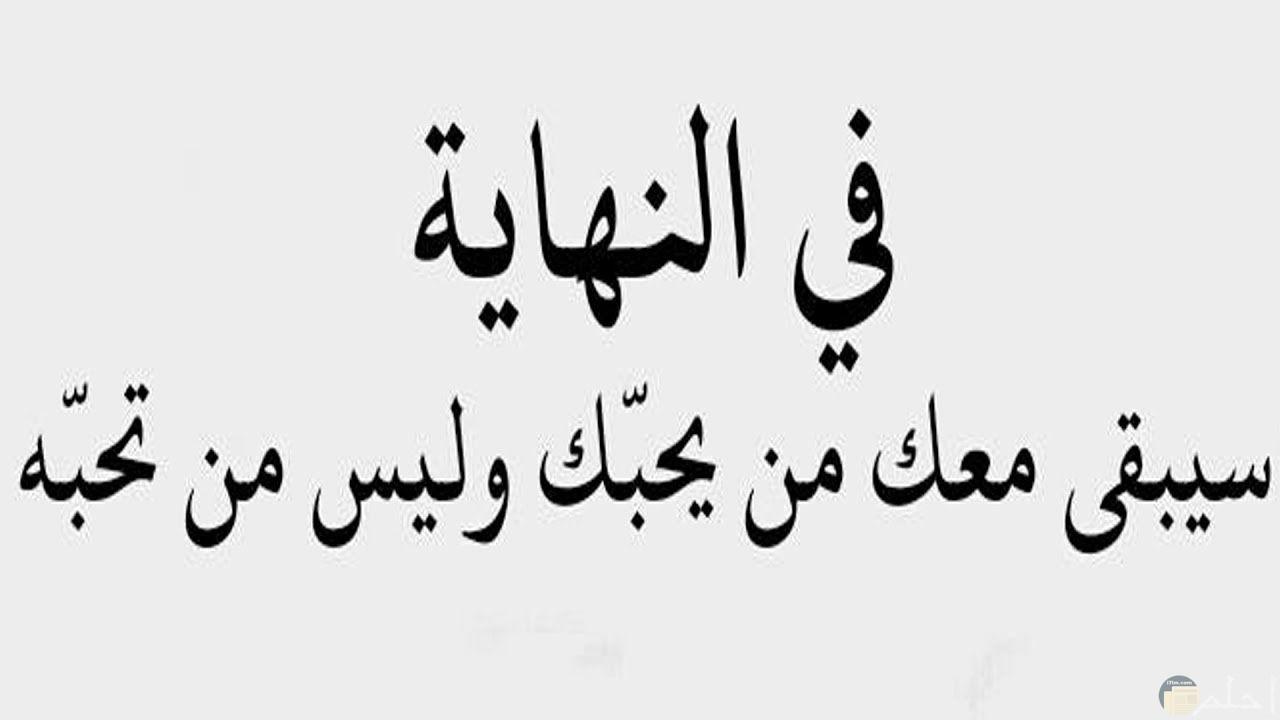 في النهاية سيبقى معك من يحبك و ليس من تحبه.