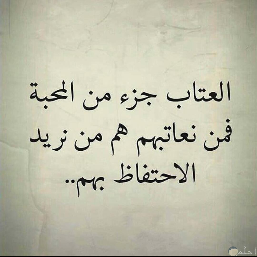 العتاب جزء من المحبة فمن نعاتبهم هم من نريد الاحتفاظ بهم